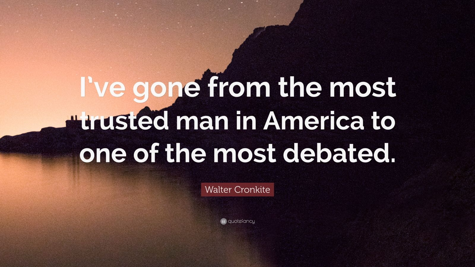 """Walter Cronkite Quote: """"I've gone from the most trusted man in America to one of the most debated."""""""
