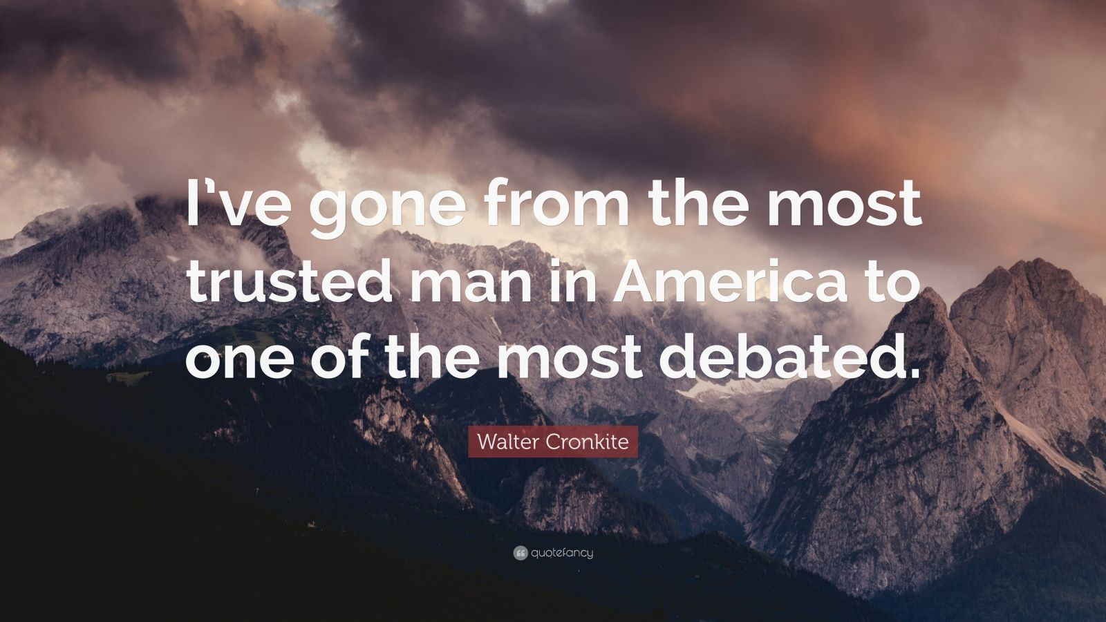 "Walter Cronkite Quote: ""I've gone from the most trusted man in America to one of the most debated."""