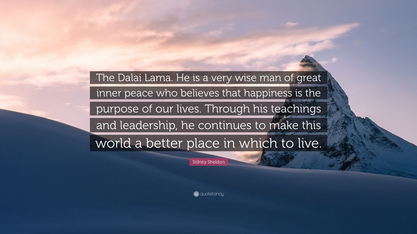 "Sidney Sheldon Quote: ""The Dalai Lama. He is a very wise man of great inner peace who believes that happiness is the purpose of our lives. Through his teachings and leadership, he continues to make this world a better place in which to live."""