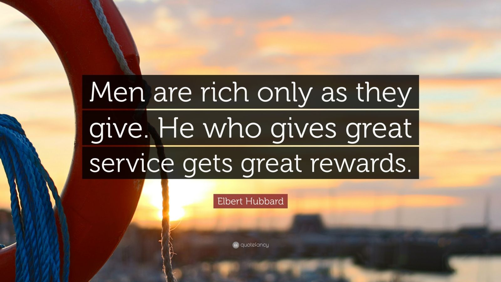 """Elbert Hubbard Quote: """"Men are rich only as they give. He who gives great service gets great rewards."""""""
