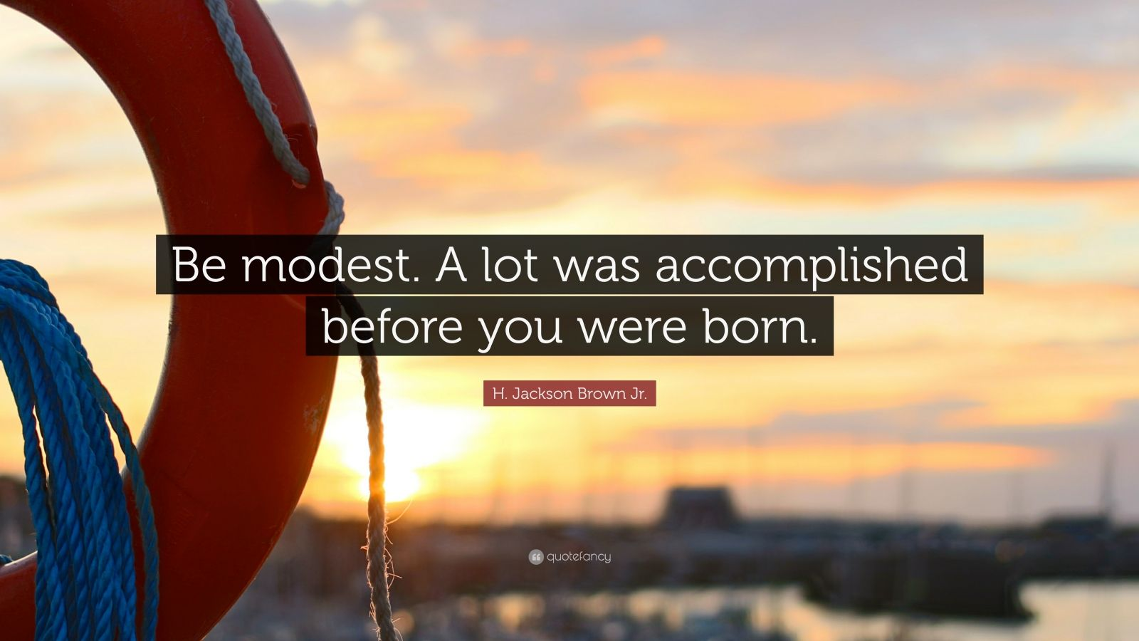 """H. Jackson Brown Jr. Quote: """"Be modest. A lot was accomplished before you were born."""""""