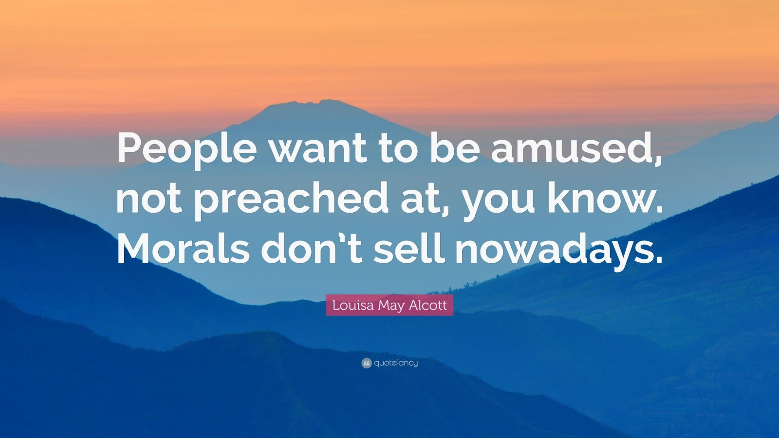 """Louisa May Alcott Quote: """"People want to be amused, not preached at, you know. Morals don't sell nowadays."""""""