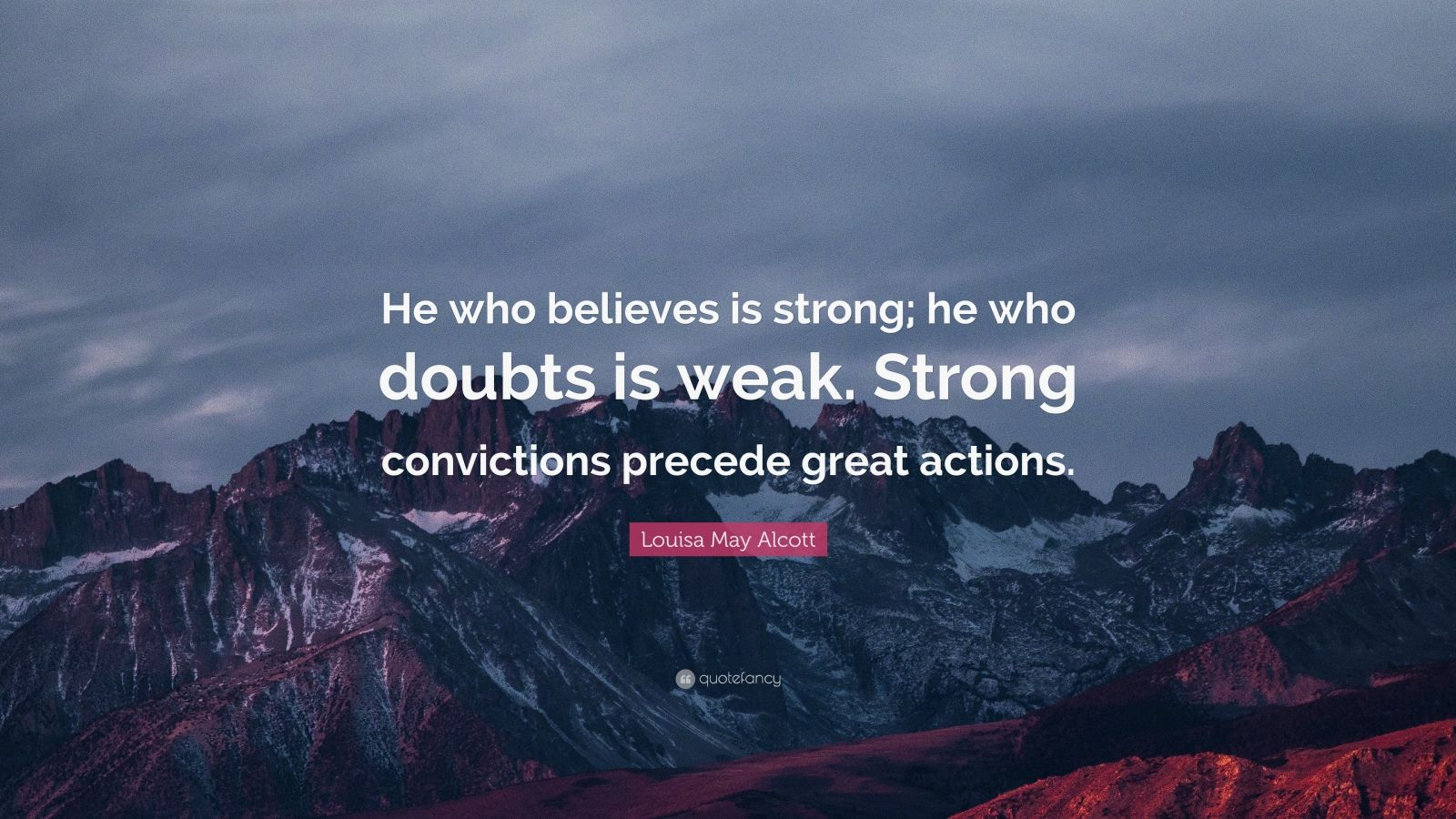 """Louisa May Alcott Quote: """"He who believes is strong; he who doubts is weak. Strong convictions precede great actions."""""""
