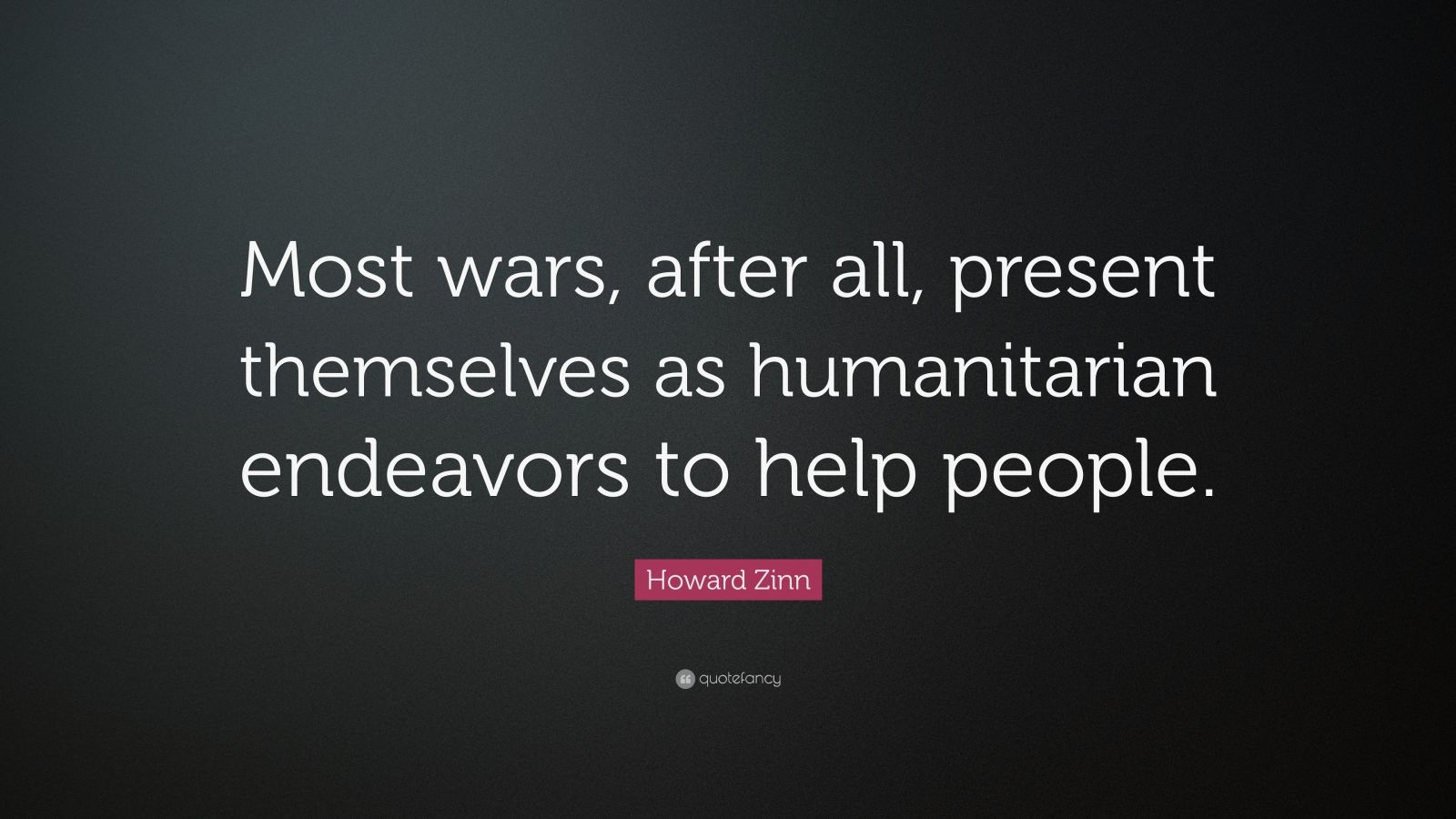 """Howard Zinn Quote: """"Most wars, after all, present themselves as humanitarian endeavors to help people."""""""