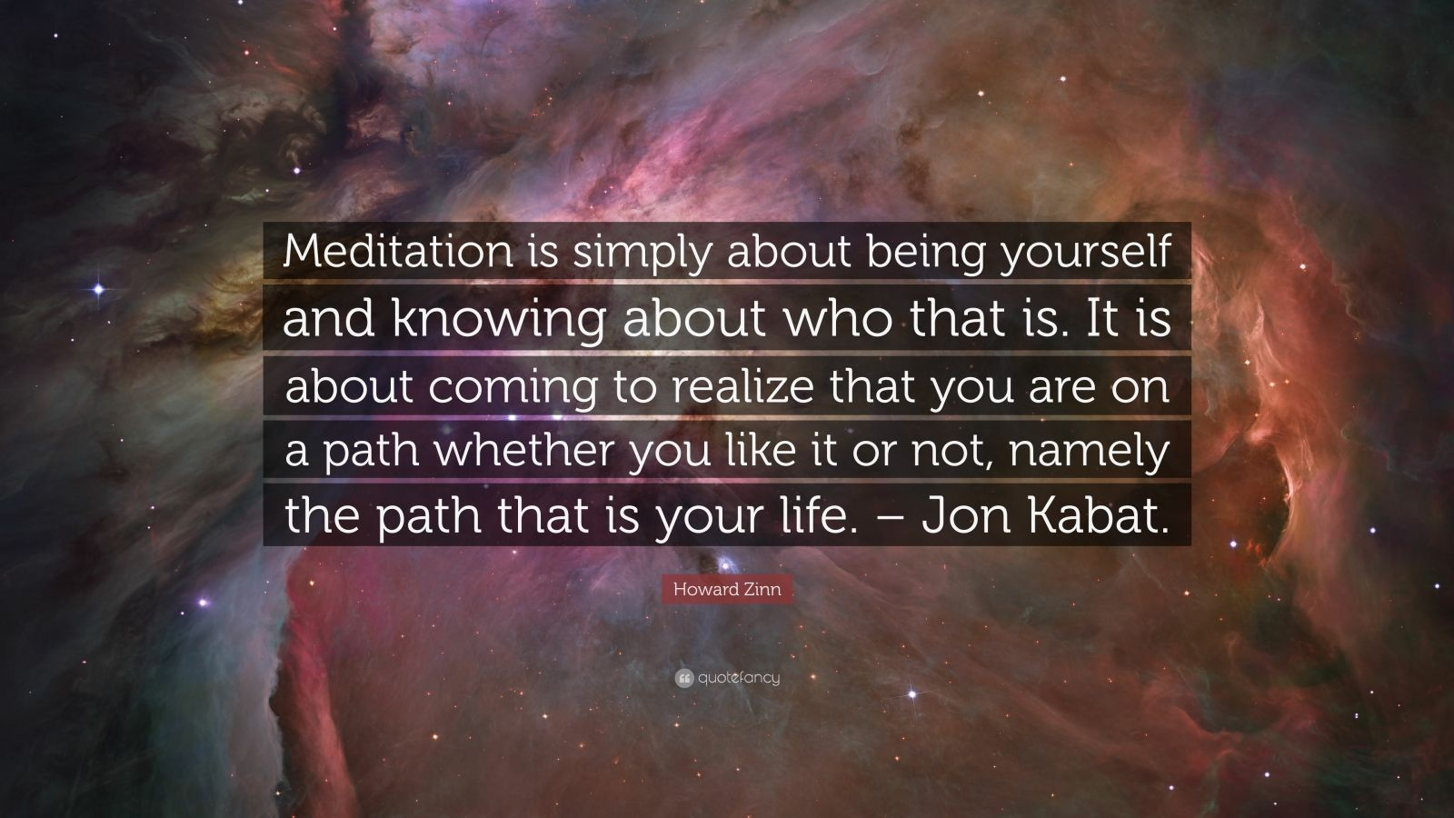 "Howard Zinn Quote: ""Meditation is simply about being yourself and knowing about who that is. It is about coming to realize that you are on a path whether you like it or not, namely the path that is your life. – Jon Kabat."""