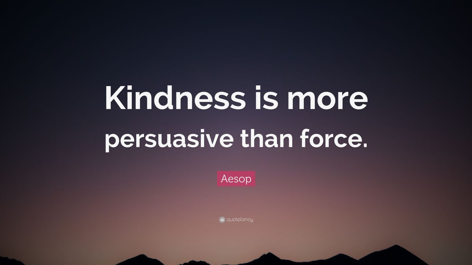 """Aesop Quote: """"Kindness is more persuasive than force."""""""