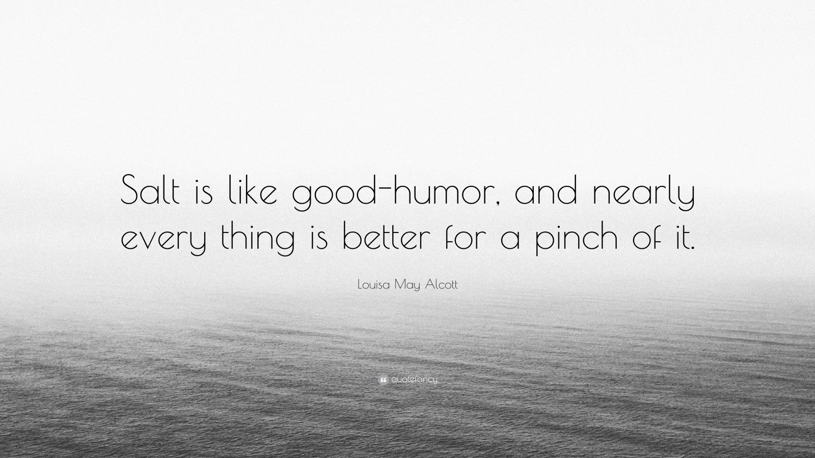 """Louisa May Alcott Quote: """"Salt is like good-humor, and nearly every thing is better for a pinch of it."""""""