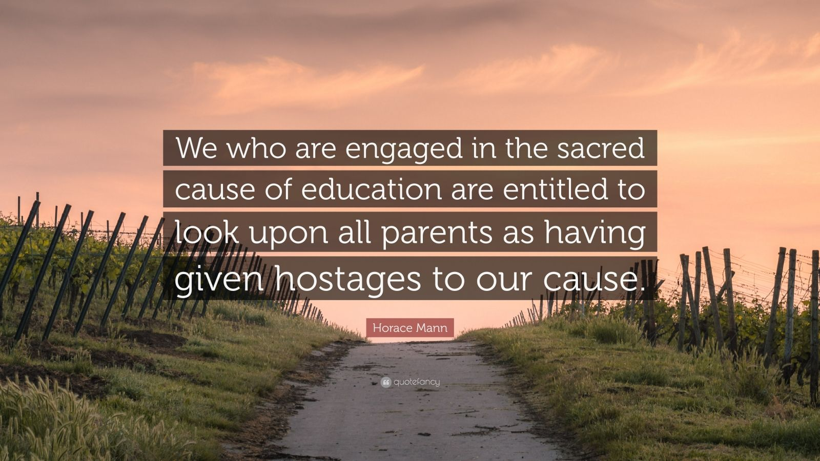 "Horace Mann Quote: ""We who are engaged in the sacred cause of education are entitled to look upon all parents as having given hostages to our cause."""