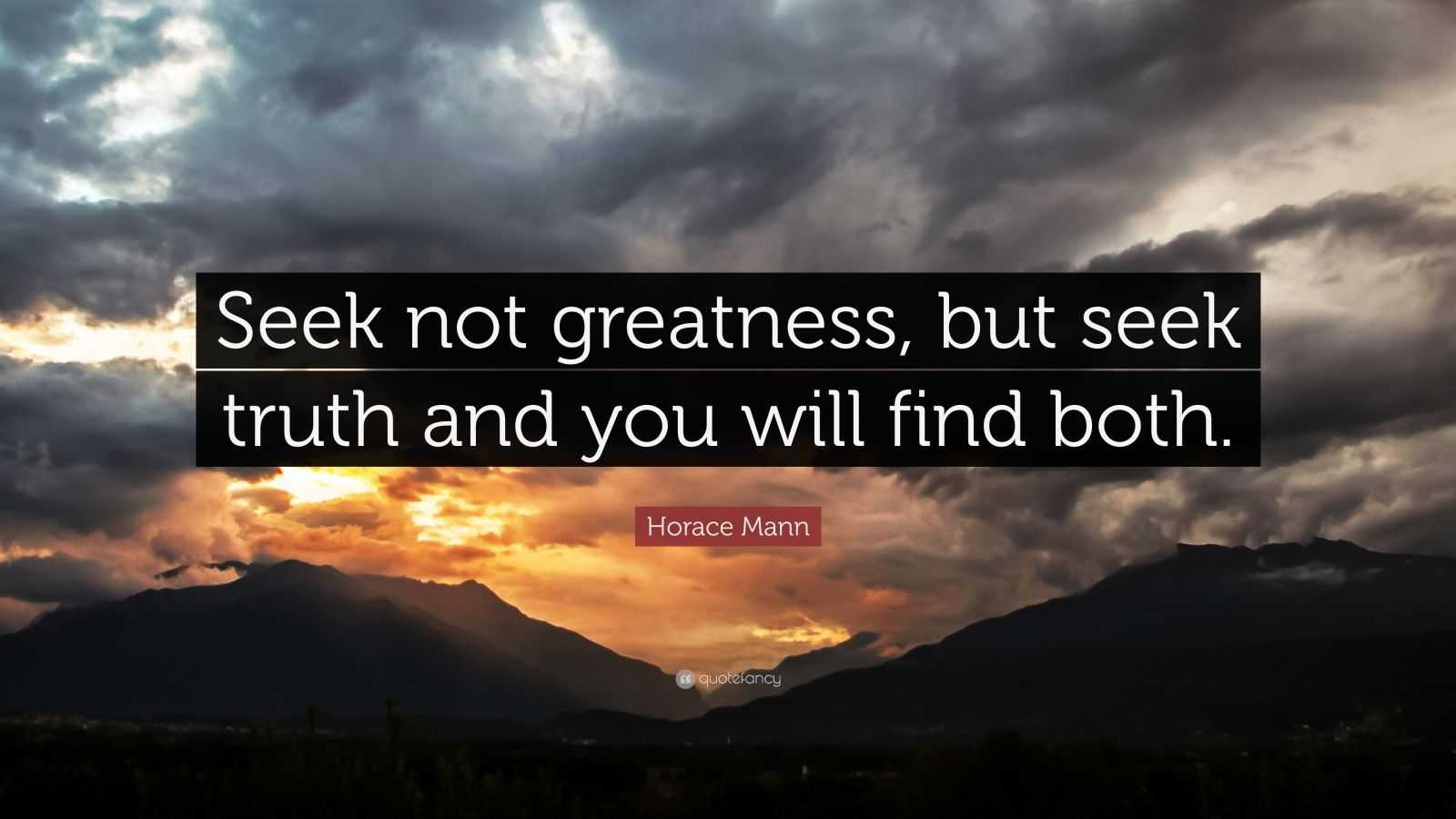 "Horace Mann Quote: ""Seek not greatness, but seek truth and you will find both."""
