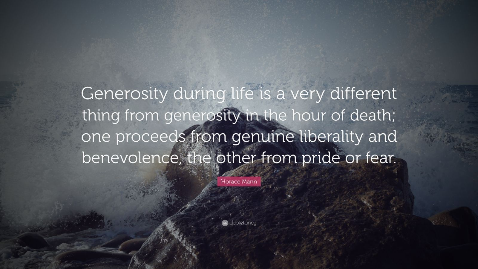 """Horace Mann Quote: """"Generosity during life is a very different thing from generosity in the hour of death; one proceeds from genuine liberality and benevolence, the other from pride or fear."""""""