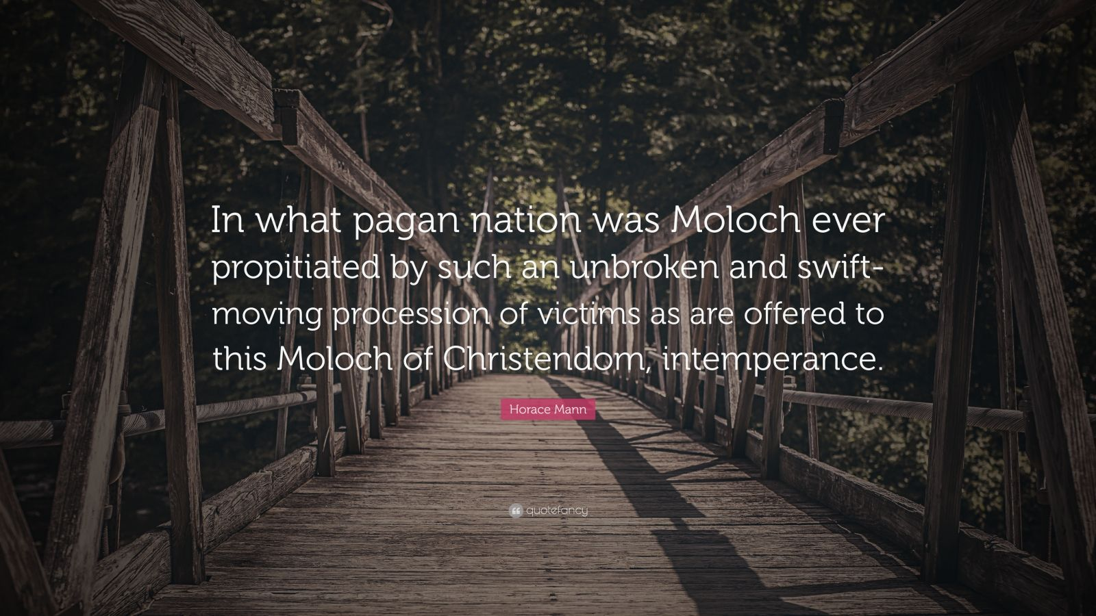 "Horace Mann Quote: ""In what pagan nation was Moloch ever propitiated by such an unbroken and swift-moving procession of victims as are offered to this Moloch of Christendom, intemperance."""