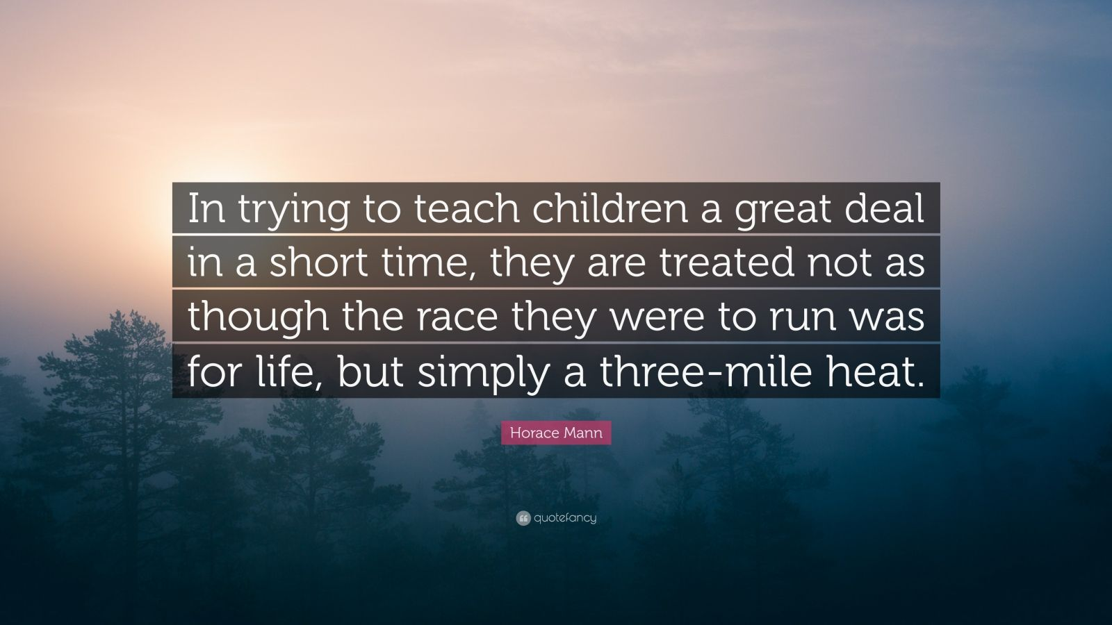"Horace Mann Quote: ""In trying to teach children a great deal in a short time, they are treated not as though the race they were to run was for life, but simply a three-mile heat."""