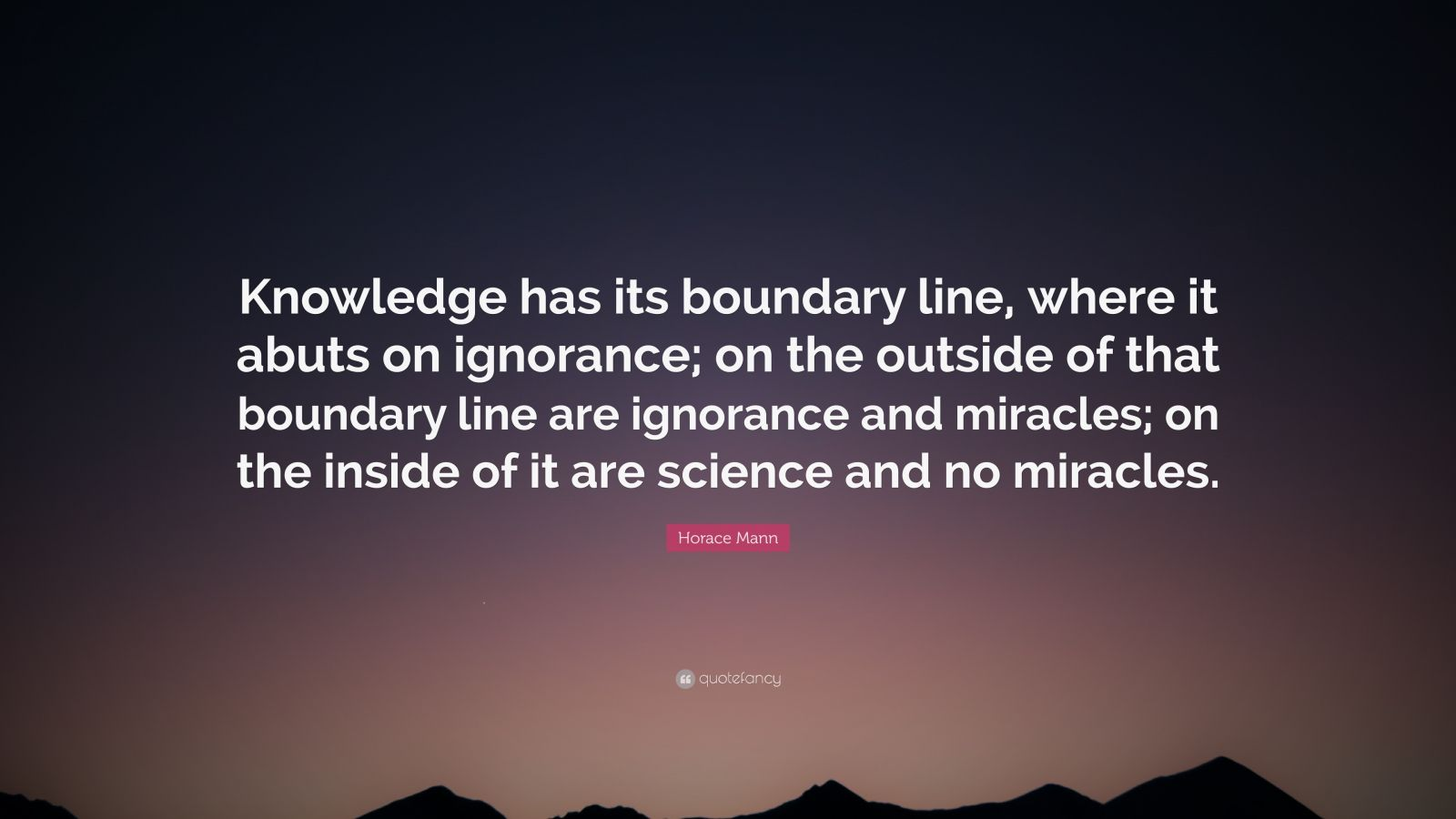 "Horace Mann Quote: ""Knowledge has its boundary line, where it abuts on ignorance; on the outside of that boundary line are ignorance and miracles; on the inside of it are science and no miracles."""