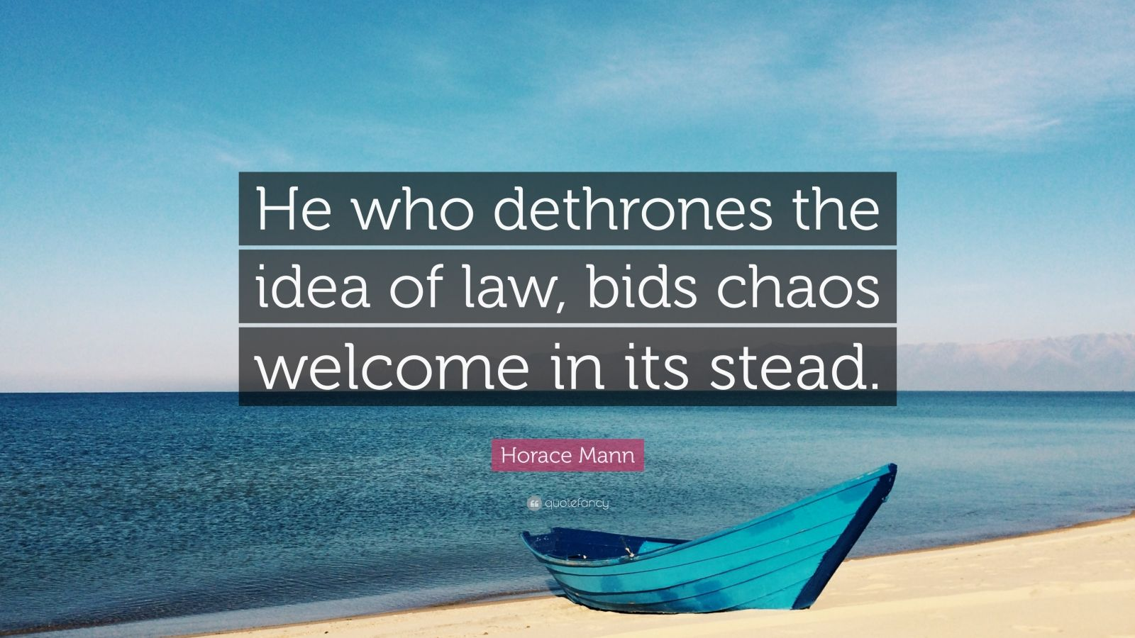 "Horace Mann Quote: ""He who dethrones the idea of law, bids chaos welcome in its stead."""
