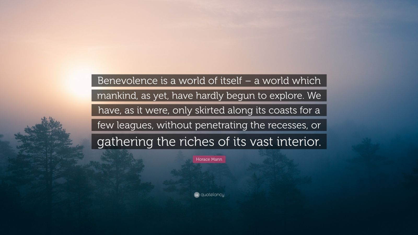 """Horace Mann Quote: """"Benevolence is a world of itself – a world which mankind, as yet, have hardly begun to explore. We have, as it were, only skirted along its coasts for a few leagues, without penetrating the recesses, or gathering the riches of its vast interior."""""""