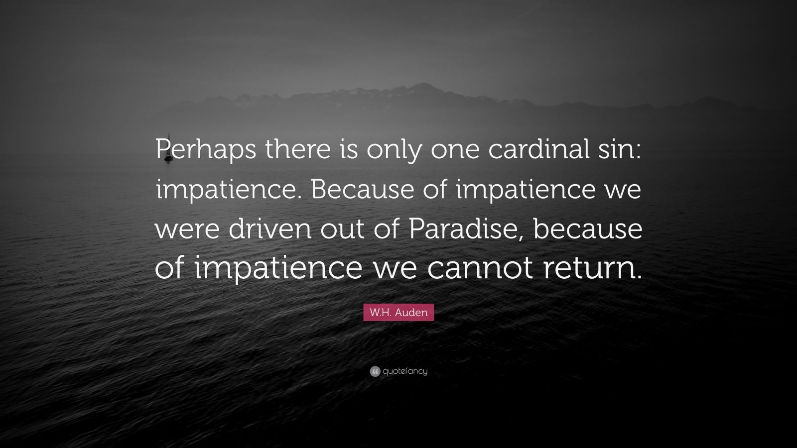 "W.H. Auden Quote: ""Perhaps there is only one cardinal sin: impatience. Because of impatience we were driven out of Paradise, because of impatience we cannot return."""
