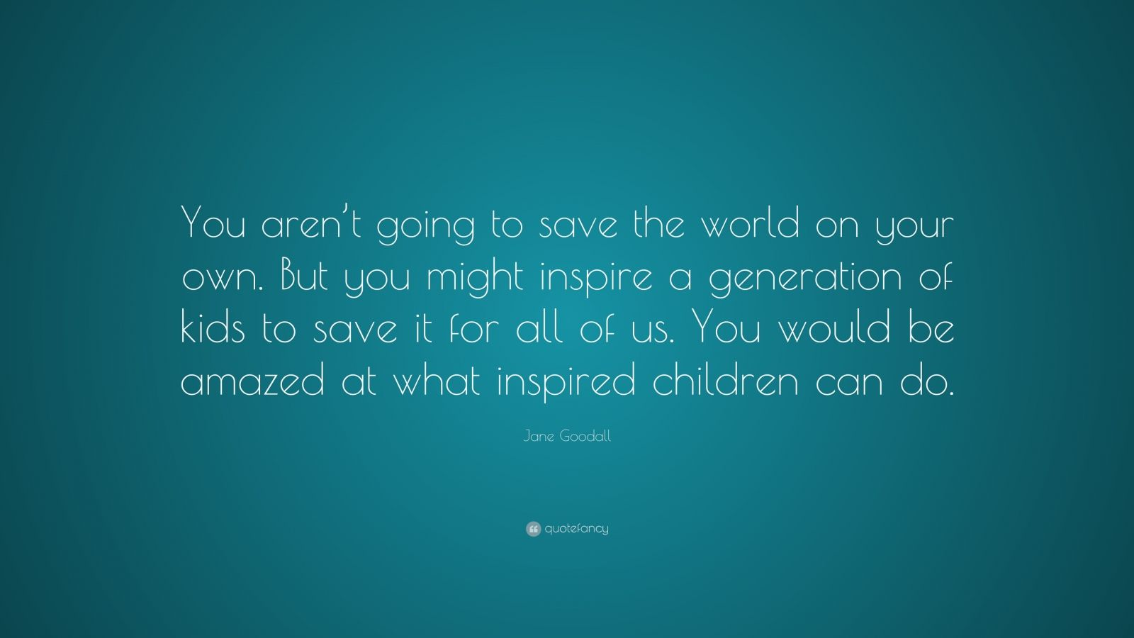 """Jane Goodall Quote: """"You aren't going to save the world on your own. But you might inspire a generation of kids to save it for all of us. You would be amazed at what inspired children can do."""""""