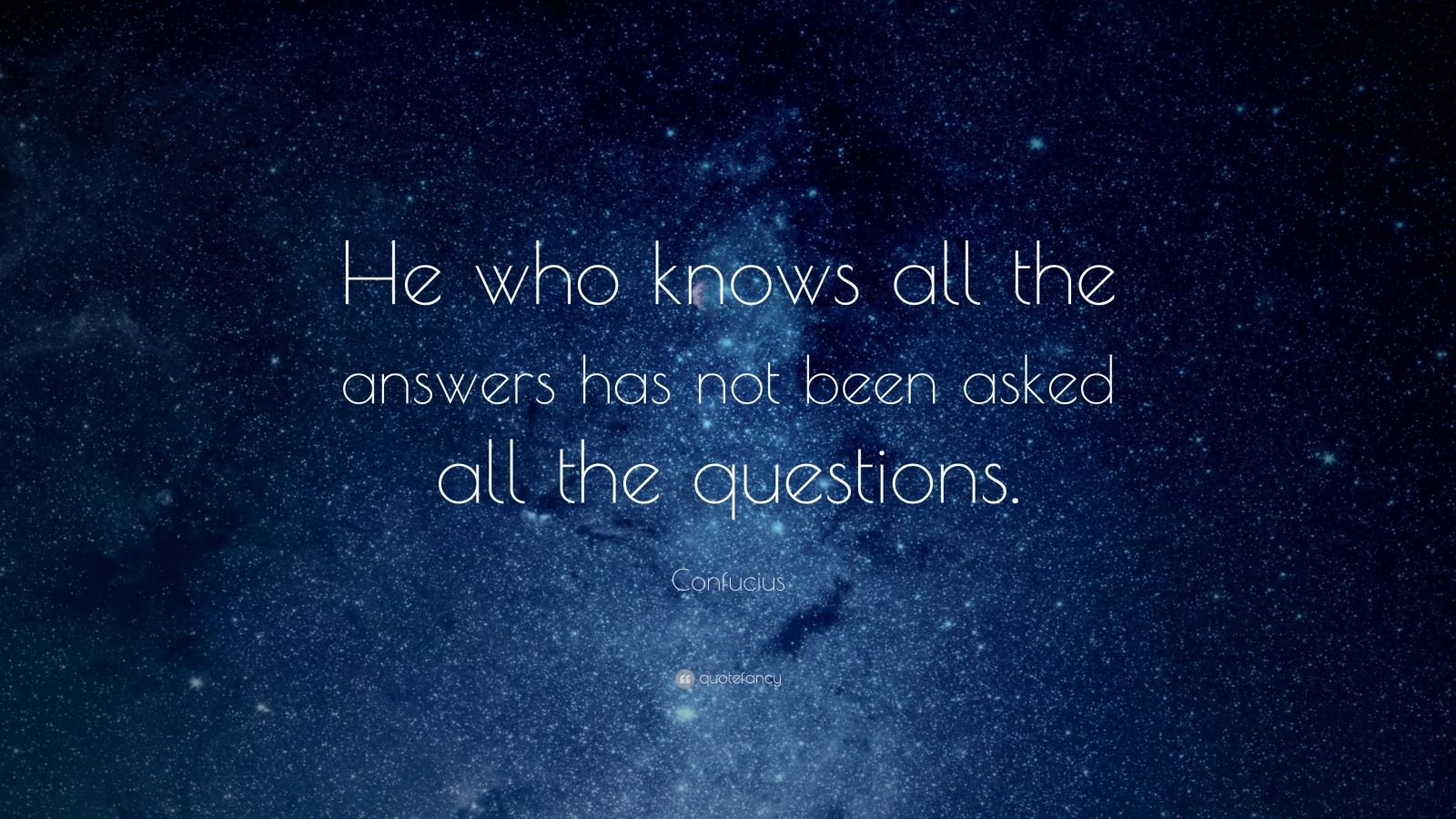 "Confucius Quote: ""He who knows all the answers has not been asked all the questions."""