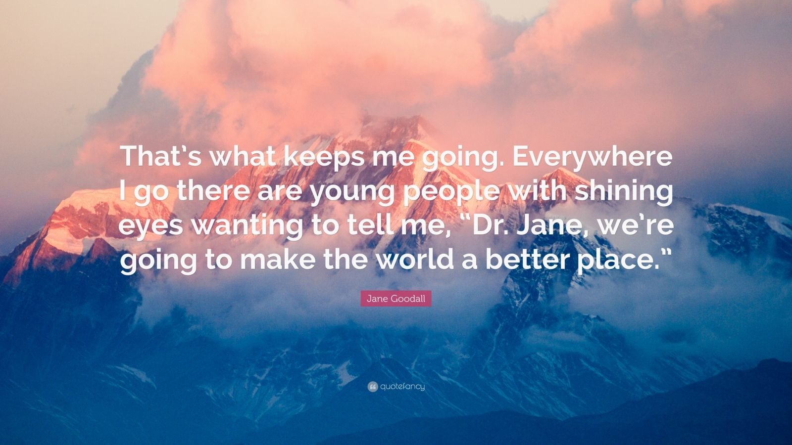 "Jane Goodall Quote: ""That's what keeps me going. Everywhere I go there are young people with shining eyes wanting to tell me, ""Dr. Jane, we're going to make the world a better place."""""