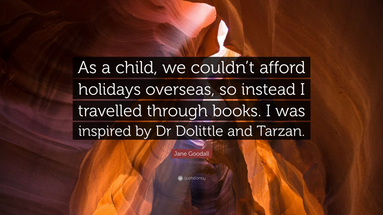 """Jane Goodall Quote: """"As a child, we couldn't afford holidays overseas, so instead I travelled through books. I was inspired by Dr Dolittle and Tarzan."""""""