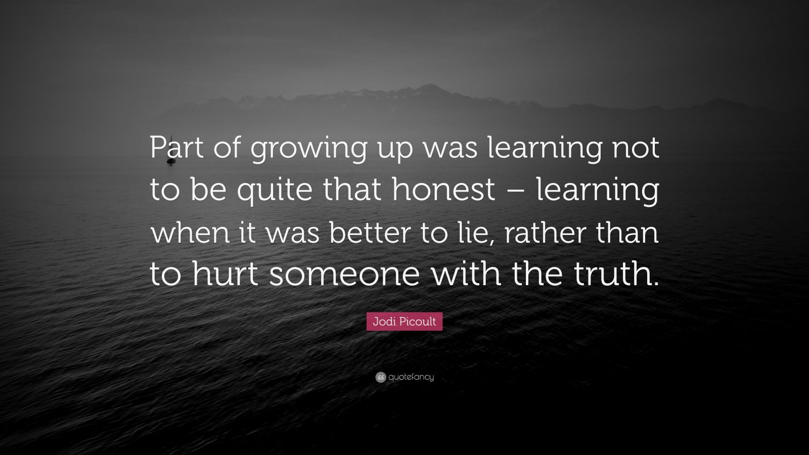 "Jodi Picoult Quote: ""Part of growing up was learning not to be quite that honest – learning when it was better to lie, rather than to hurt someone with the truth."""