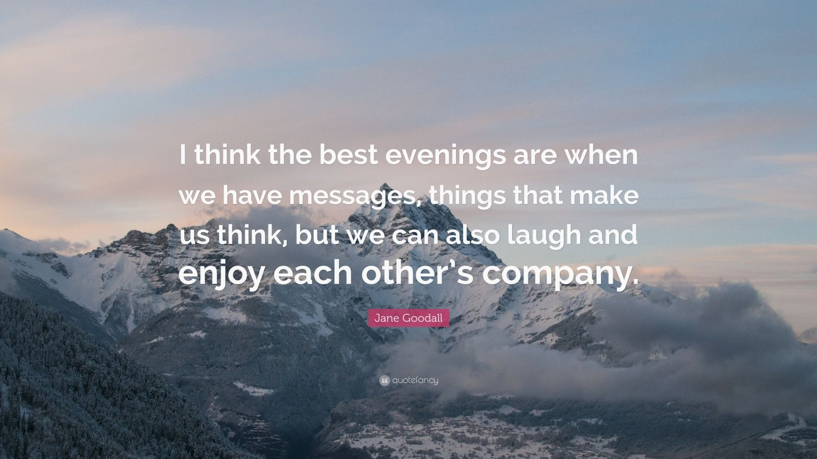 """Jane Goodall Quote: """"I think the best evenings are when we have messages, things that make us think, but we can also laugh and enjoy each other's company."""""""