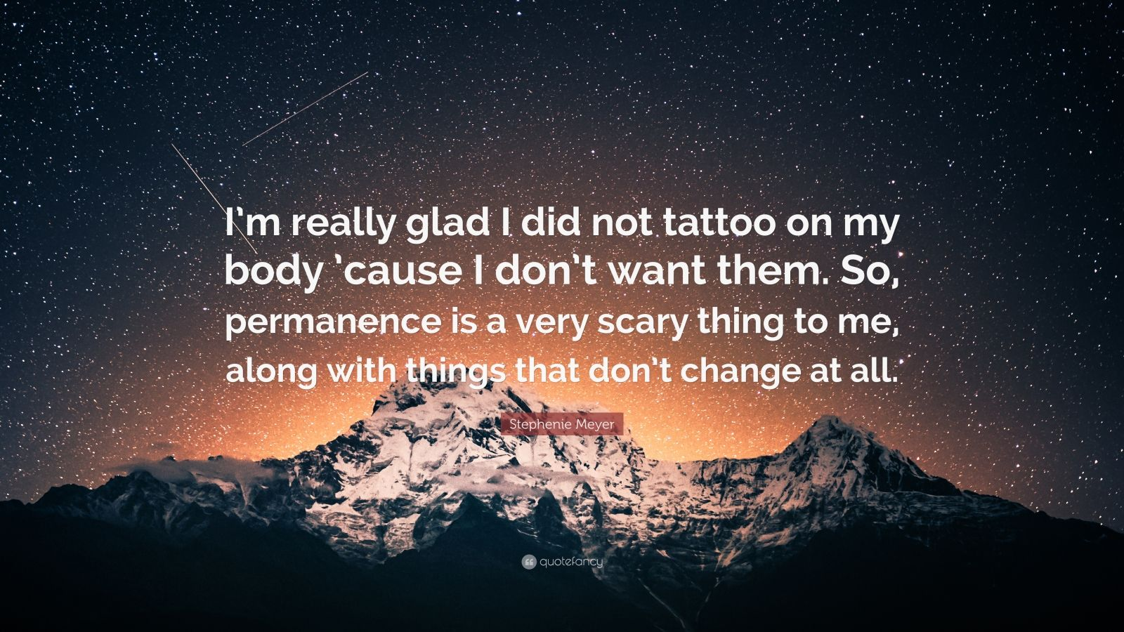 "Stephenie Meyer Quote: ""I'm really glad I did not tattoo on my body 'cause I don't want them. So, permanence is a very scary thing to me, along with things that don't change at all."""