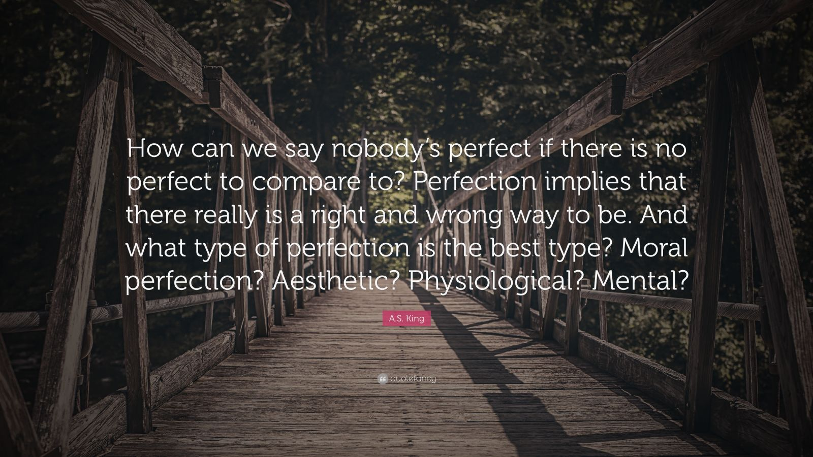 """A.S. King Quote: """"How can we say nobody's perfect if there is no perfect to compare to? Perfection implies that there really is a right and wrong way to be. And what type of perfection is the best type? Moral perfection? Aesthetic? Physiological? Mental?"""""""