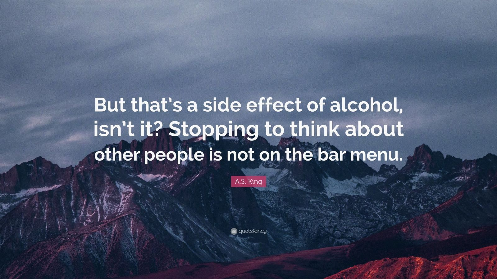 "A.S. King Quote: ""But that's a side effect of alcohol, isn't it? Stopping to think about other people is not on the bar menu."""