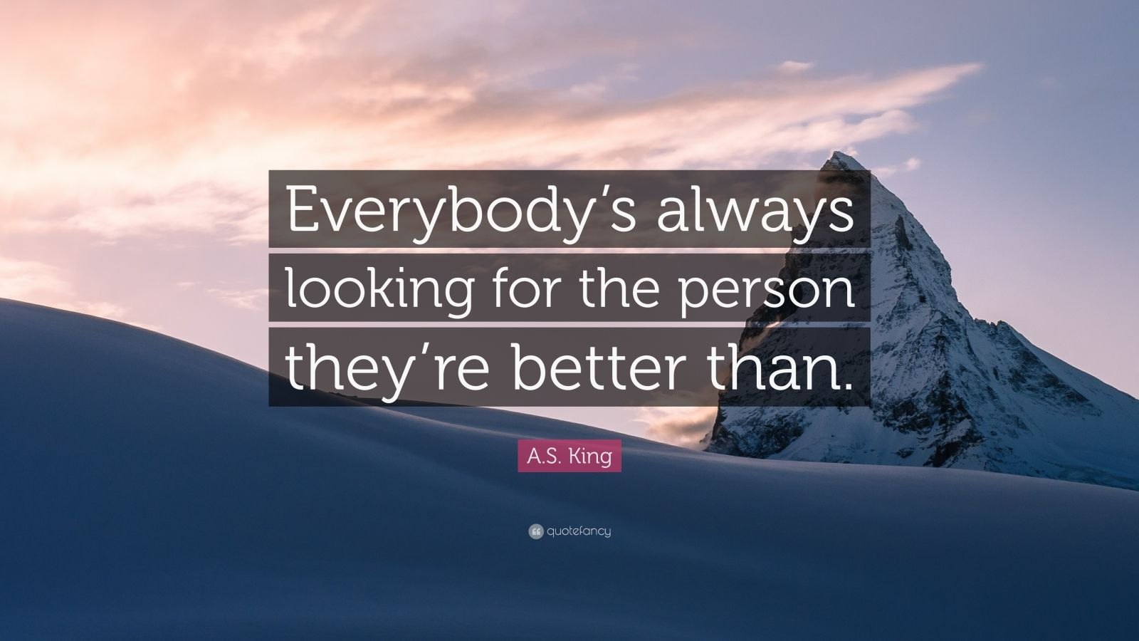 """A.S. King Quote: """"Everybody's always looking for the person they're better than."""""""