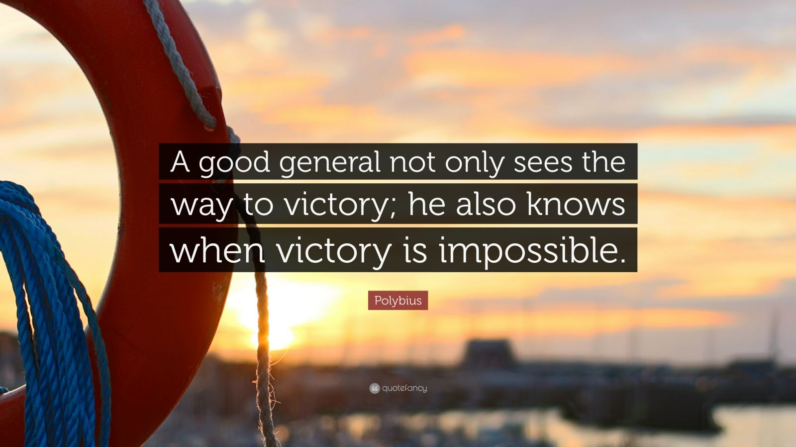 "Polybius Quote: ""A good general not only sees the way to victory; he also knows when victory is impossible."""