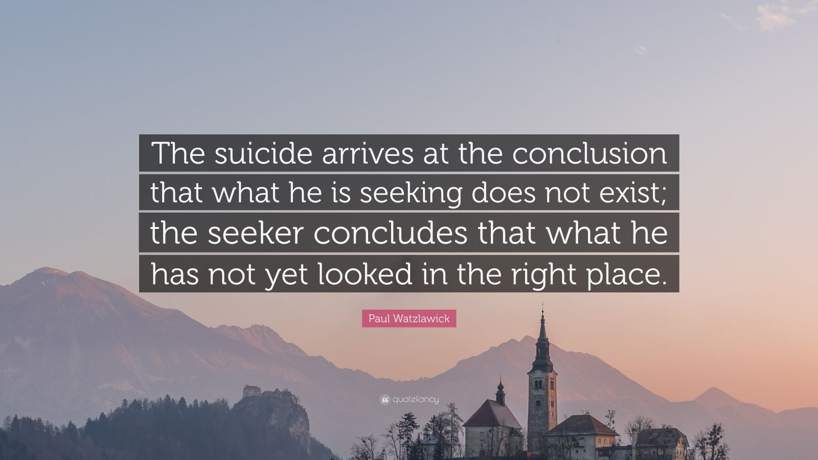 """Paul Watzlawick Quote: """"The suicide arrives at the conclusion that what he is seeking does not exist; the seeker concludes that what he has not yet looked in the right place."""""""