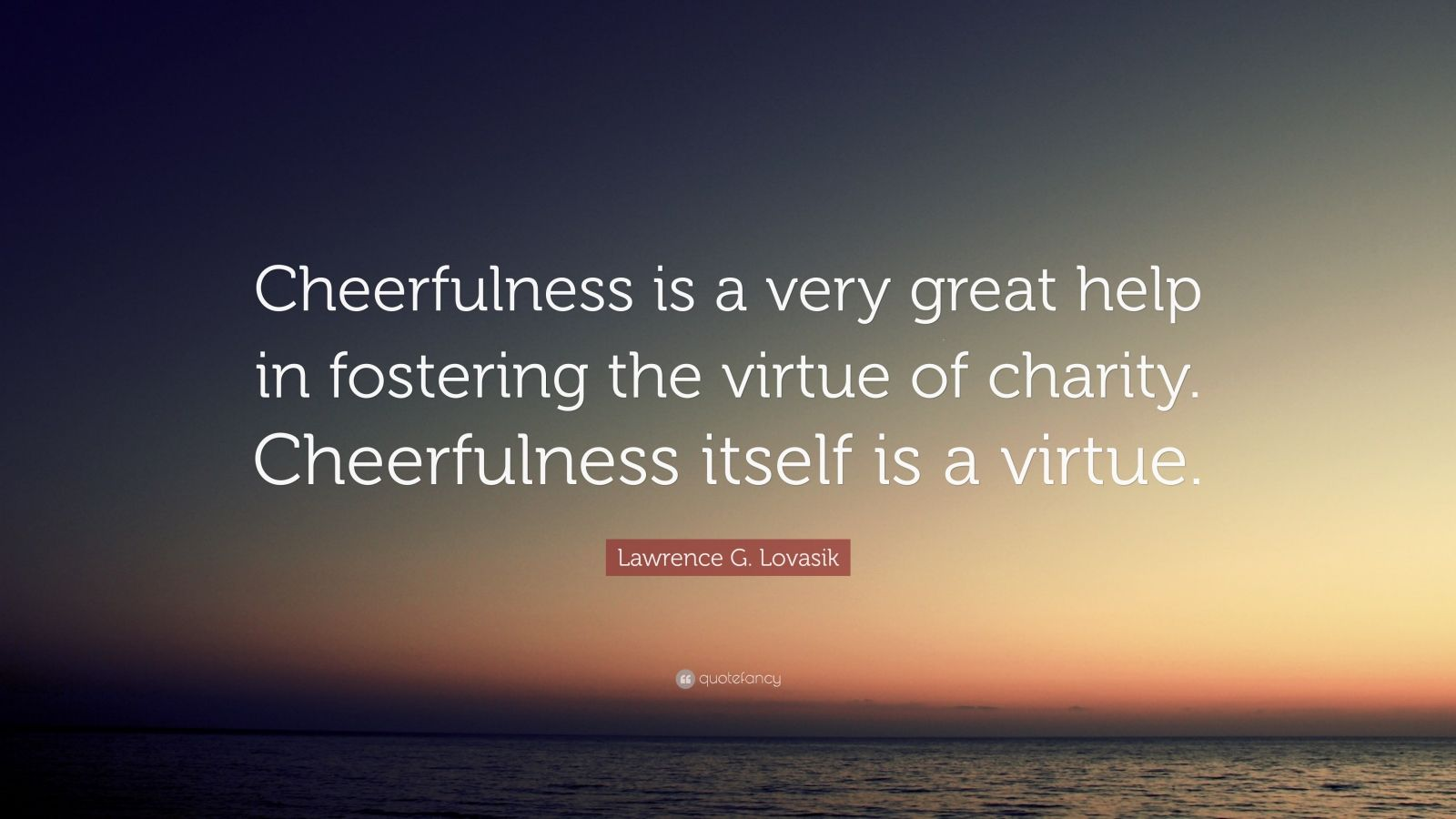 """Lawrence G. Lovasik Quote: """"Cheerfulness is a very great help in fostering the virtue of charity. Cheerfulness itself is a virtue."""""""
