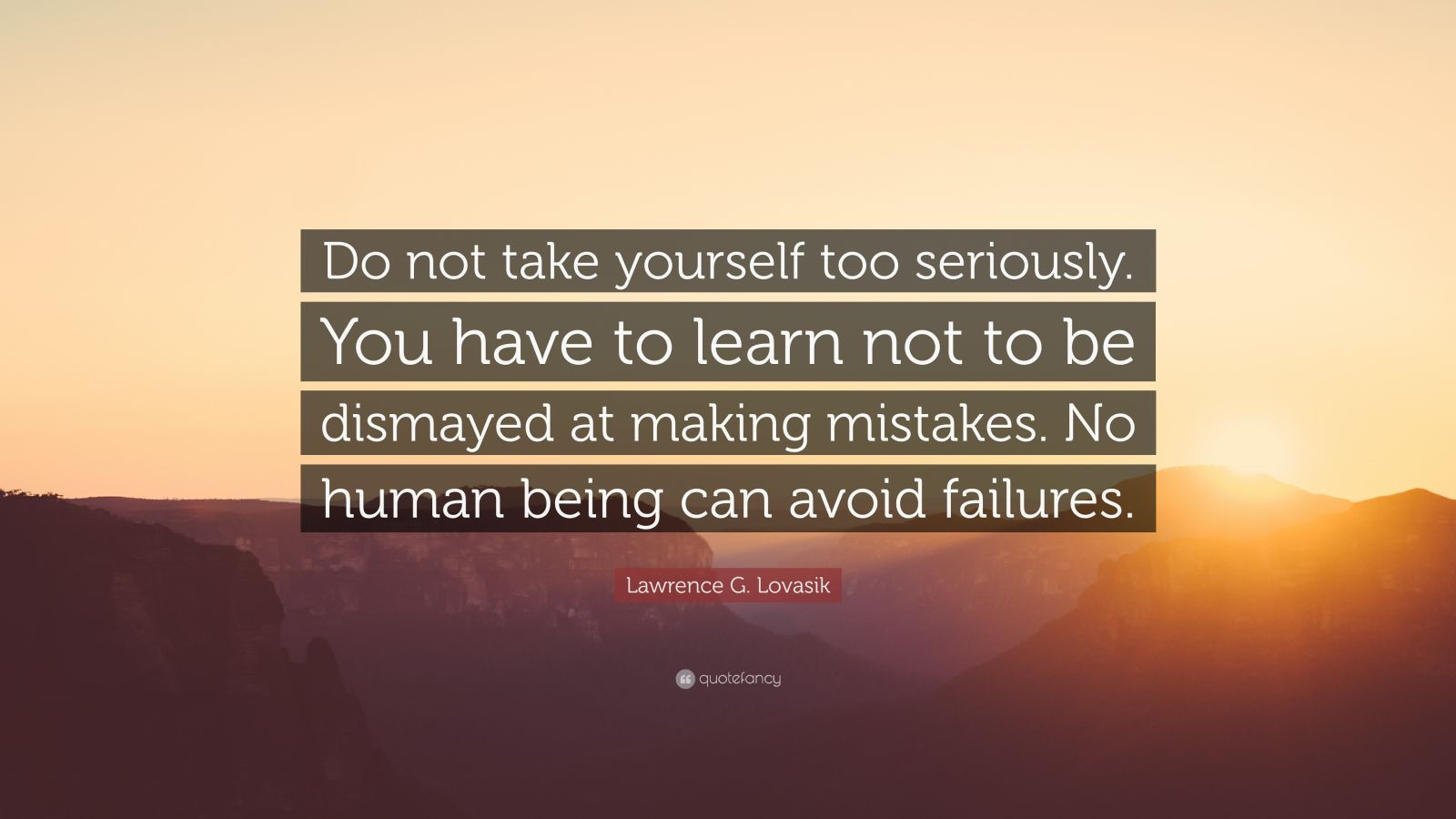 """Lawrence G. Lovasik Quote: """"Do not take yourself too seriously. You have to learn not to be dismayed at making mistakes. No human being can avoid failures."""""""
