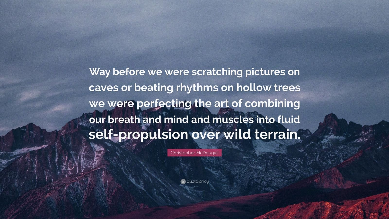 """Christopher McDougall Quote: """"Way before we were scratching pictures on caves or beating rhythms on hollow trees we were perfecting the art of combining our breath and mind and muscles into fluid self-propulsion over wild terrain."""""""