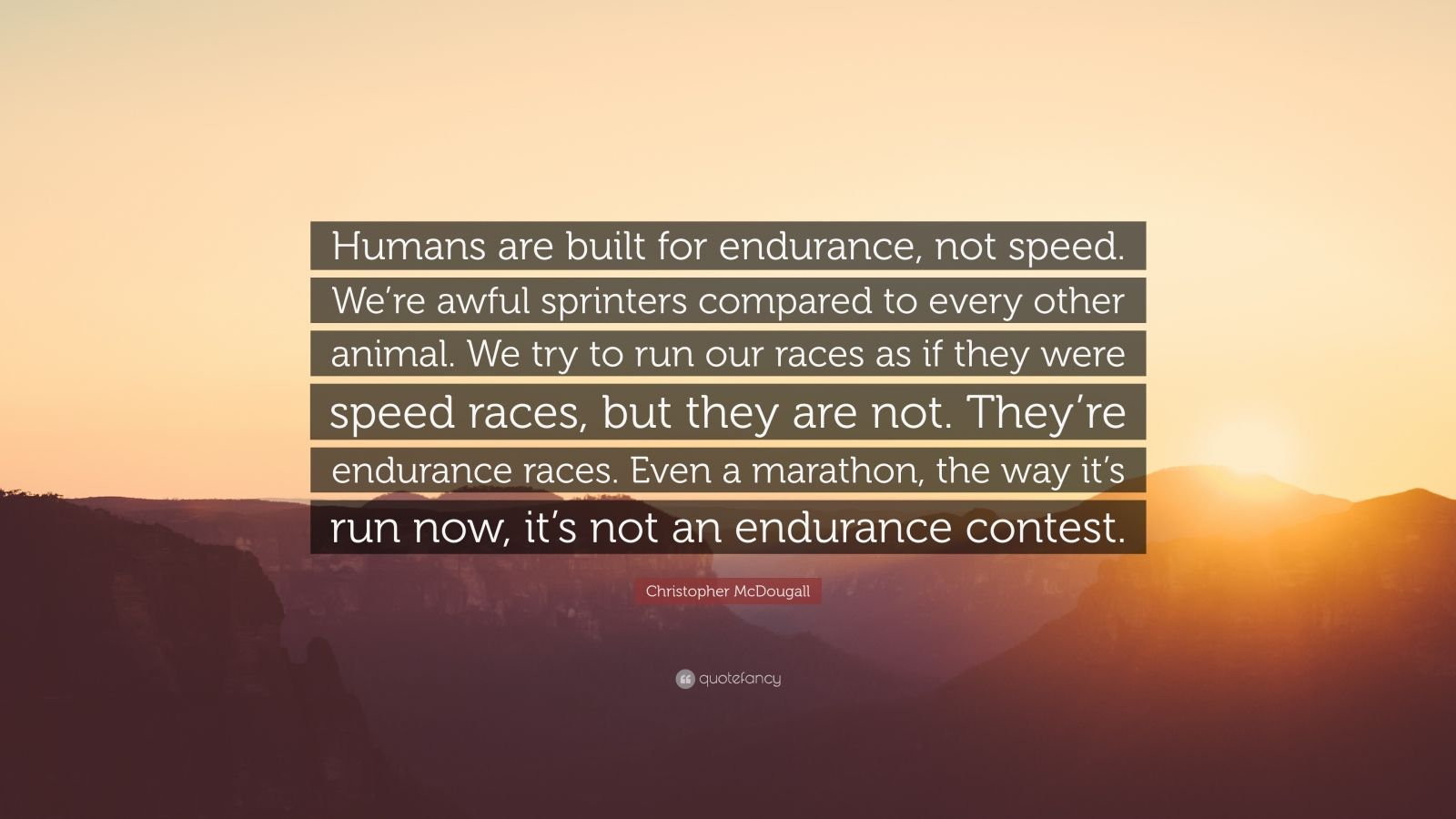 "Christopher McDougall Quote: ""Humans are built for endurance, not speed. We're awful sprinters compared to every other animal. We try to run our races as if they were speed races, but they are not. They're endurance races. Even a marathon, the way it's run now, it's not an endurance contest."""