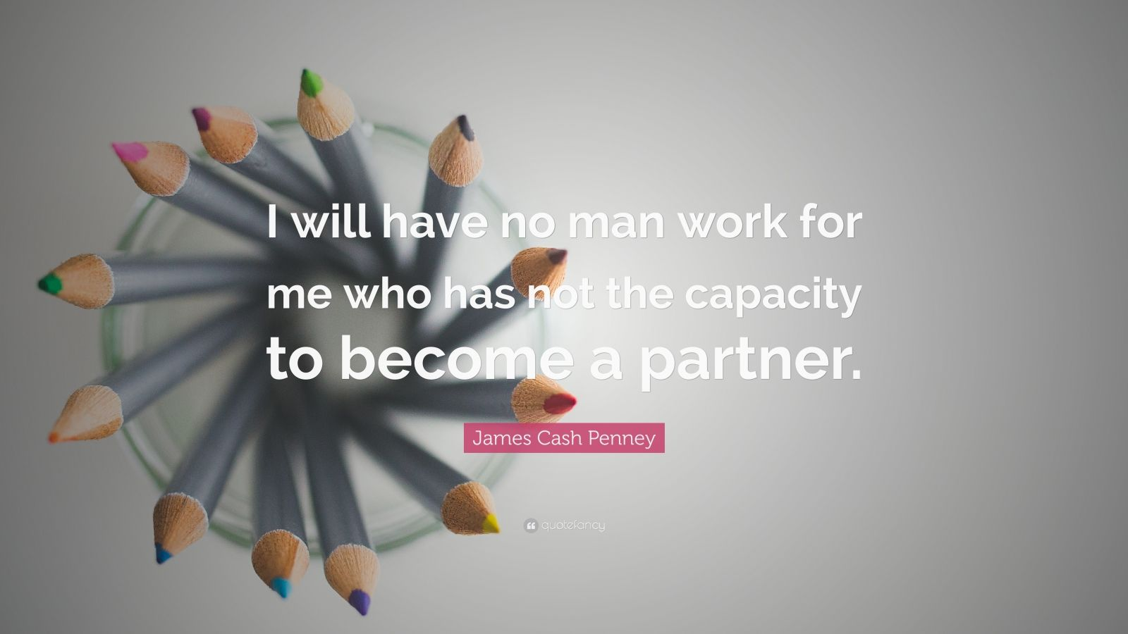 "James Cash Penney Quote: ""I will have no man work for me who has not the capacity to become a partner."""