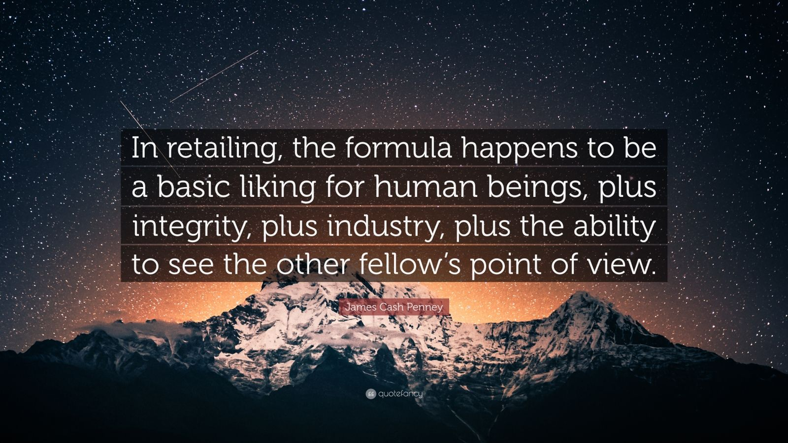 "James Cash Penney Quote: ""In retailing, the formula happens to be a basic liking for human beings, plus integrity, plus industry, plus the ability to see the other fellow's point of view."""