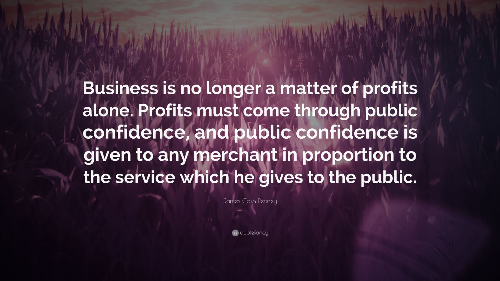 """James Cash Penney Quote: """"Business is no longer a matter of profits alone. Profits must come through public confidence, and public confidence is given to any merchant in proportion to the service which he gives to the public."""""""