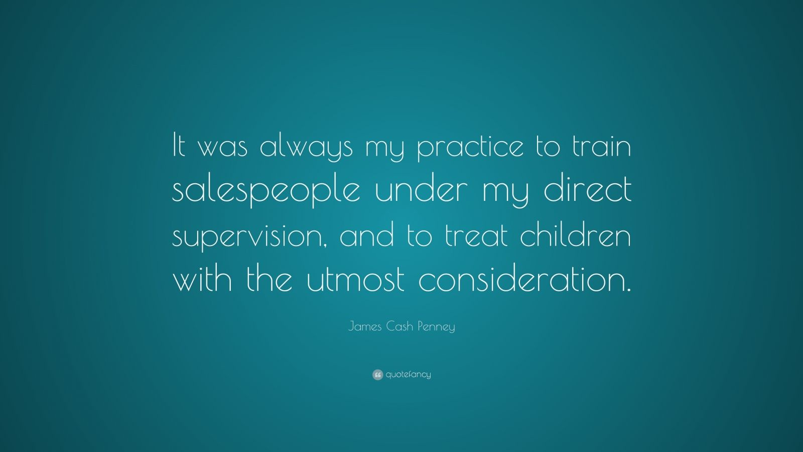 """James Cash Penney Quote: """"It was always my practice to train salespeople under my direct supervision, and to treat children with the utmost consideration."""""""