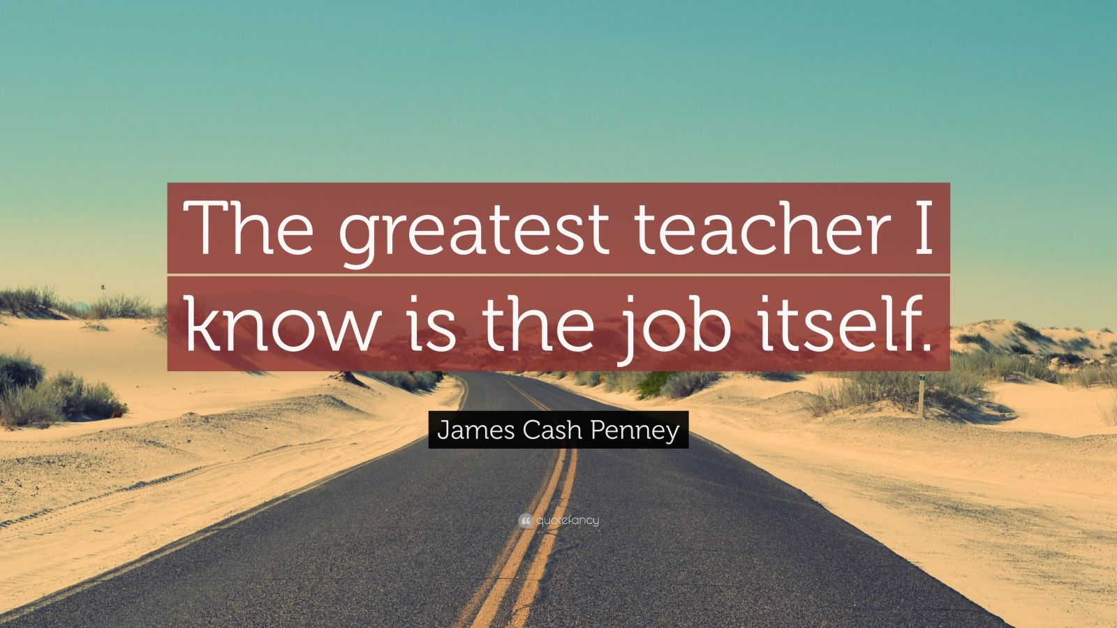"""James Cash Penney Quote: """"The greatest teacher I know is the job itself."""""""