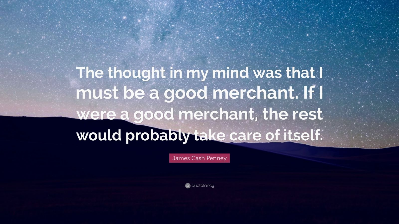 """James Cash Penney Quote: """"The thought in my mind was that I must be a good merchant. If I were a good merchant, the rest would probably take care of itself."""""""