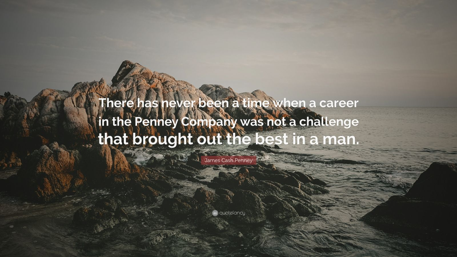 "James Cash Penney Quote: ""There has never been a time when a career in the Penney Company was not a challenge that brought out the best in a man."""