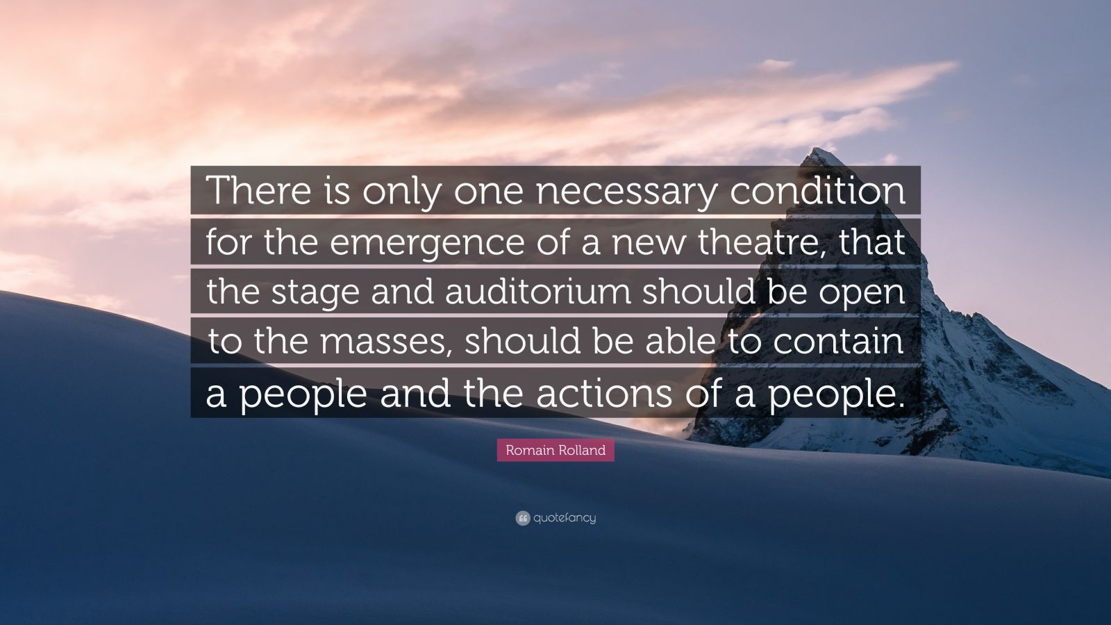 "Romain Rolland Quote: ""There is only one necessary condition for the emergence of a new theatre, that the stage and auditorium should be open to the masses, should be able to contain a people and the actions of a people."""