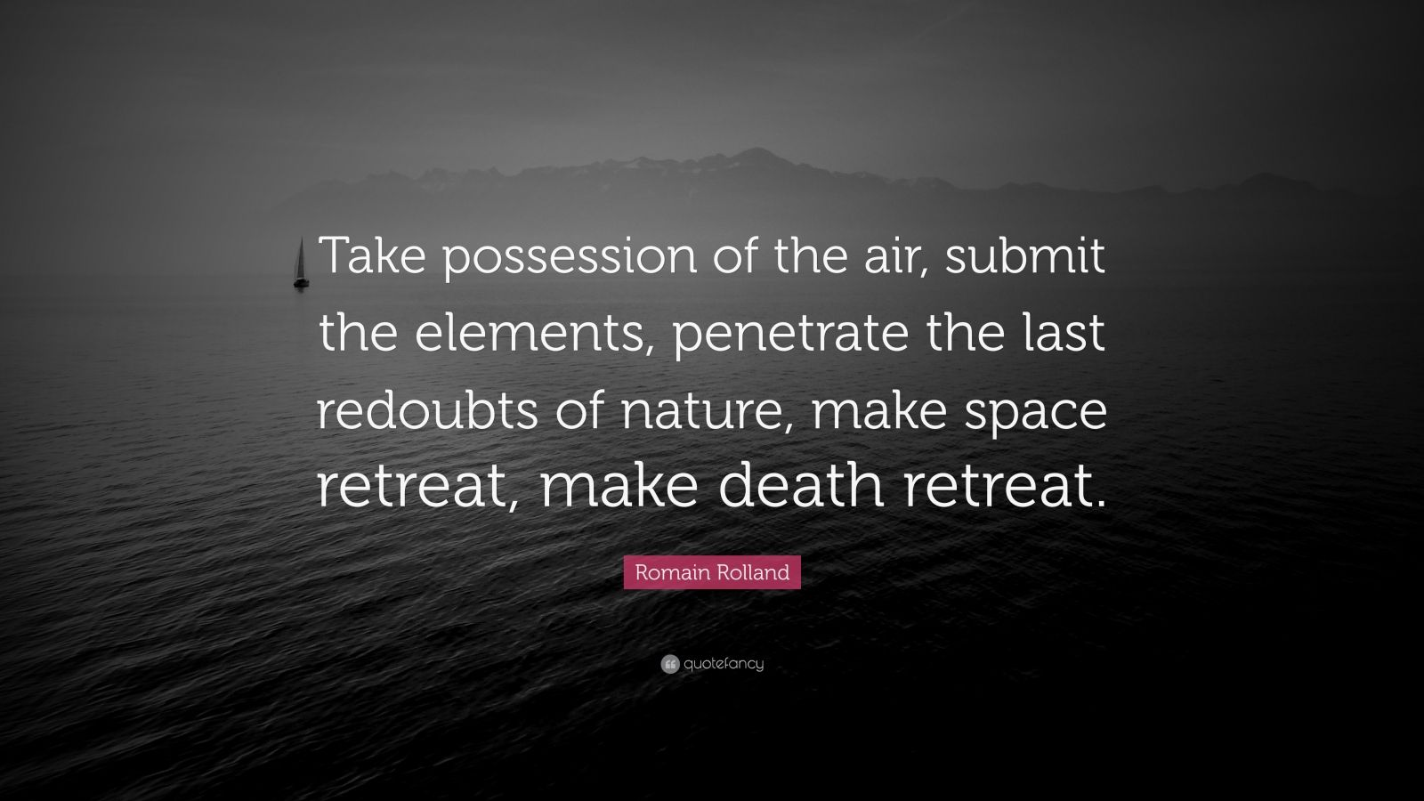 """Romain Rolland Quote: """"Take possession of the air, submit the elements, penetrate the last redoubts of nature, make space retreat, make death retreat."""""""
