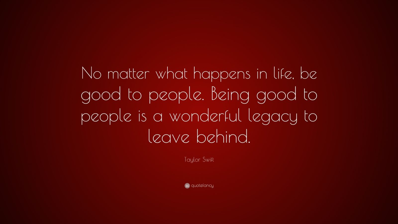 """Taylor Swift Quote: """"No matter what happens in life, be good to people. Being good to people is a wonderful legacy to leave behind."""""""