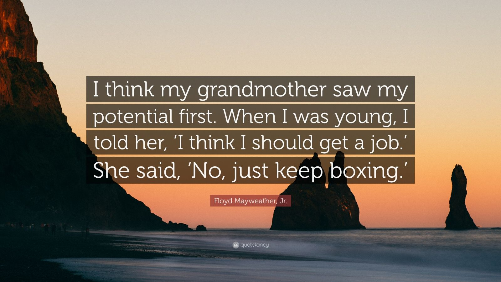 "Floyd Mayweather, Jr. Quote: ""I think my grandmother saw my potential first. When I was young, I told her, 'I think I should get a job.' She said, 'No, just keep boxing.'"""