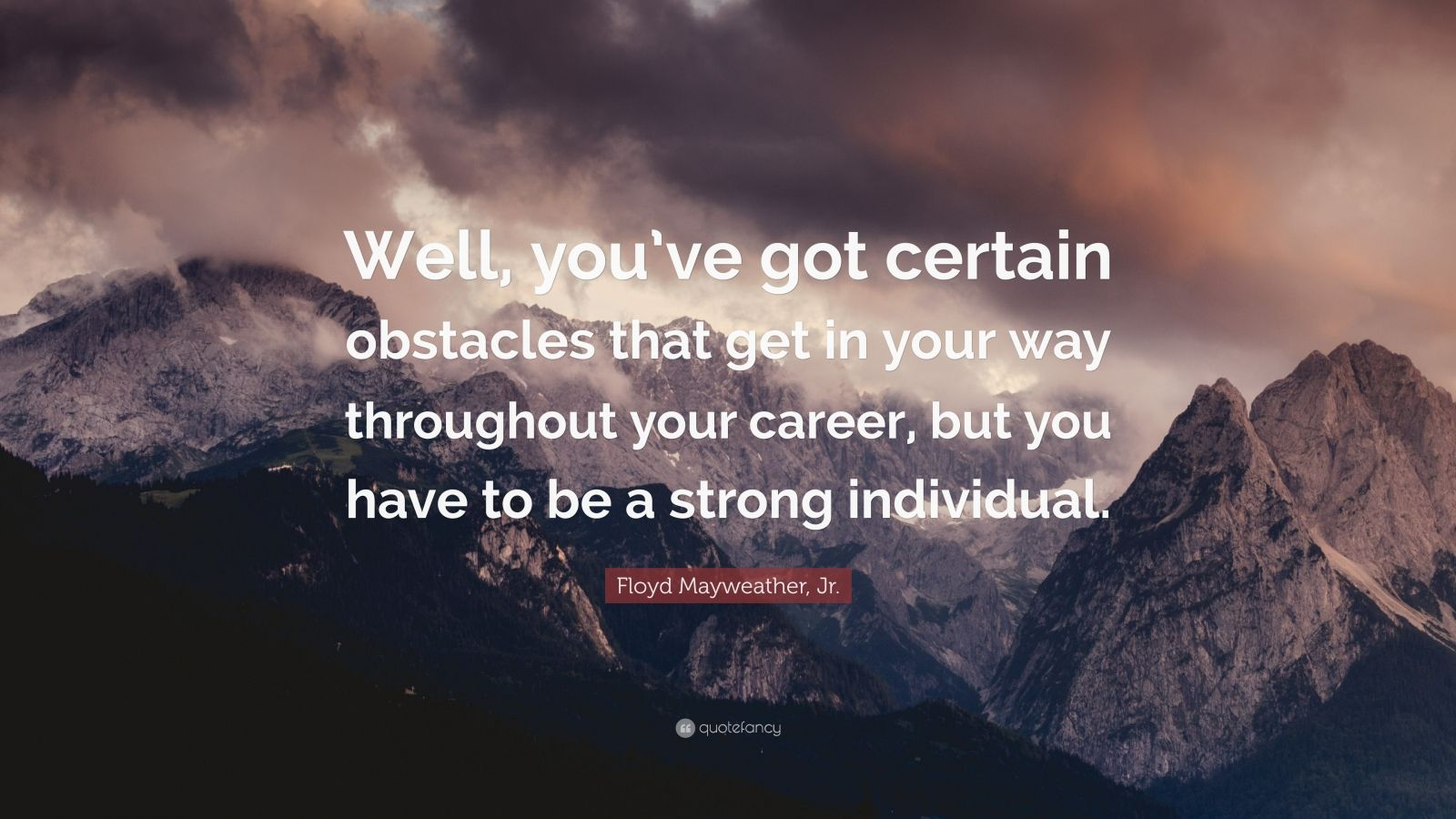 "Floyd Mayweather, Jr. Quote: ""Well, you've got certain obstacles that get in your way throughout your career, but you have to be a strong individual."""
