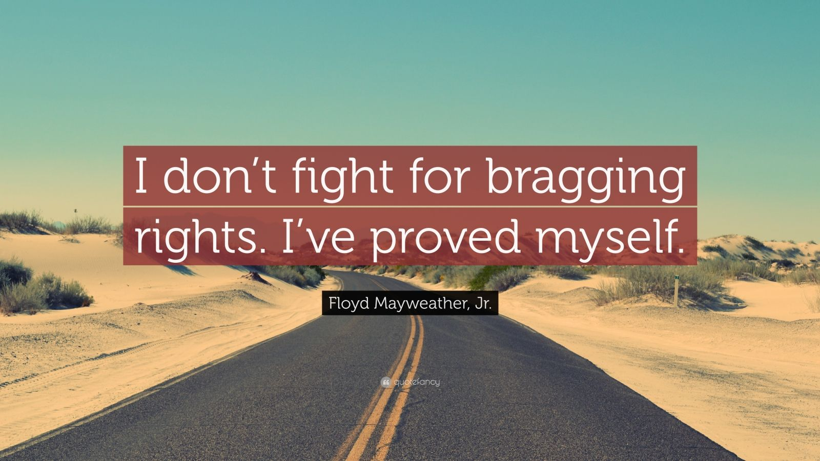 """Floyd Mayweather, Jr. Quote: """"I don't fight for bragging rights. I've proved myself."""""""