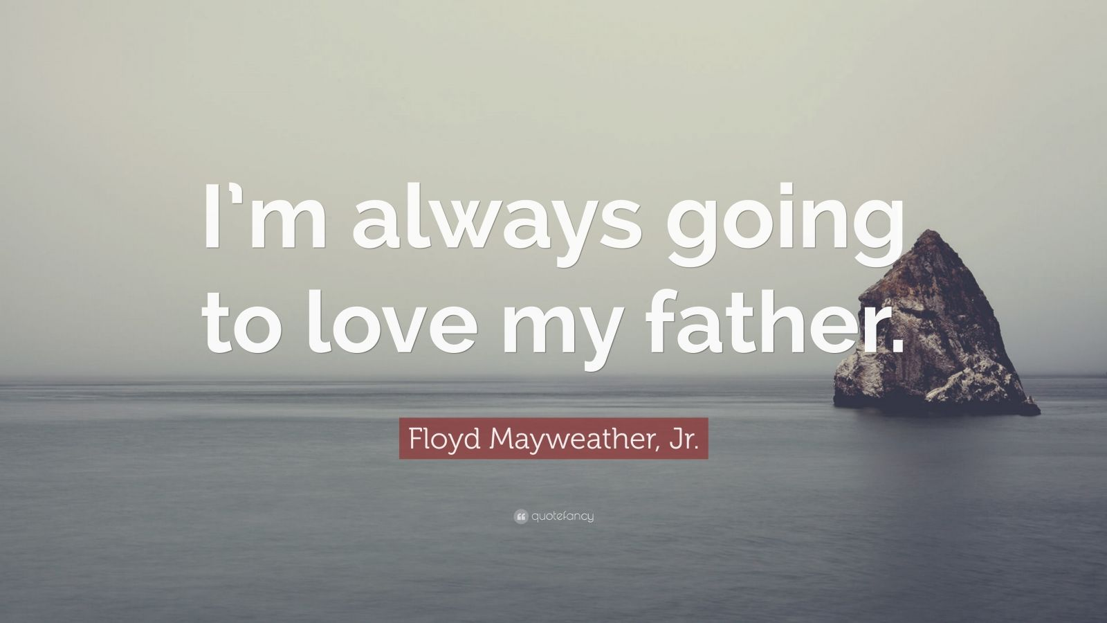 "Floyd Mayweather, Jr. Quote: ""I'm always going to love my father."""